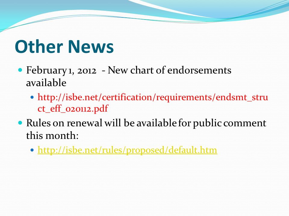 Other News February 1, 2012 - New chart of endorsements available http://isbe.net/certification/requirements/endsmt_stru ct_eff_020112.pdf Rules on renewal will be available for public comment this month: http://isbe.net/rules/proposed/default.htm