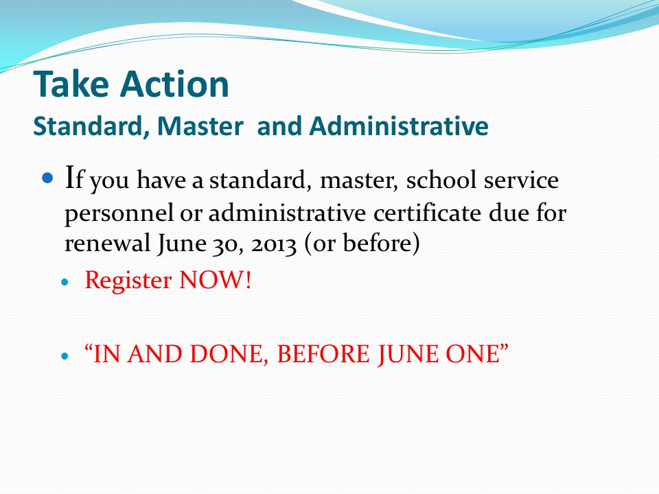 Take Action Standard, Master and Administrative I f you have a standard, master, school service personnel or administrative certificate due for renewal June 30, 2013 (or before) Register NOW.