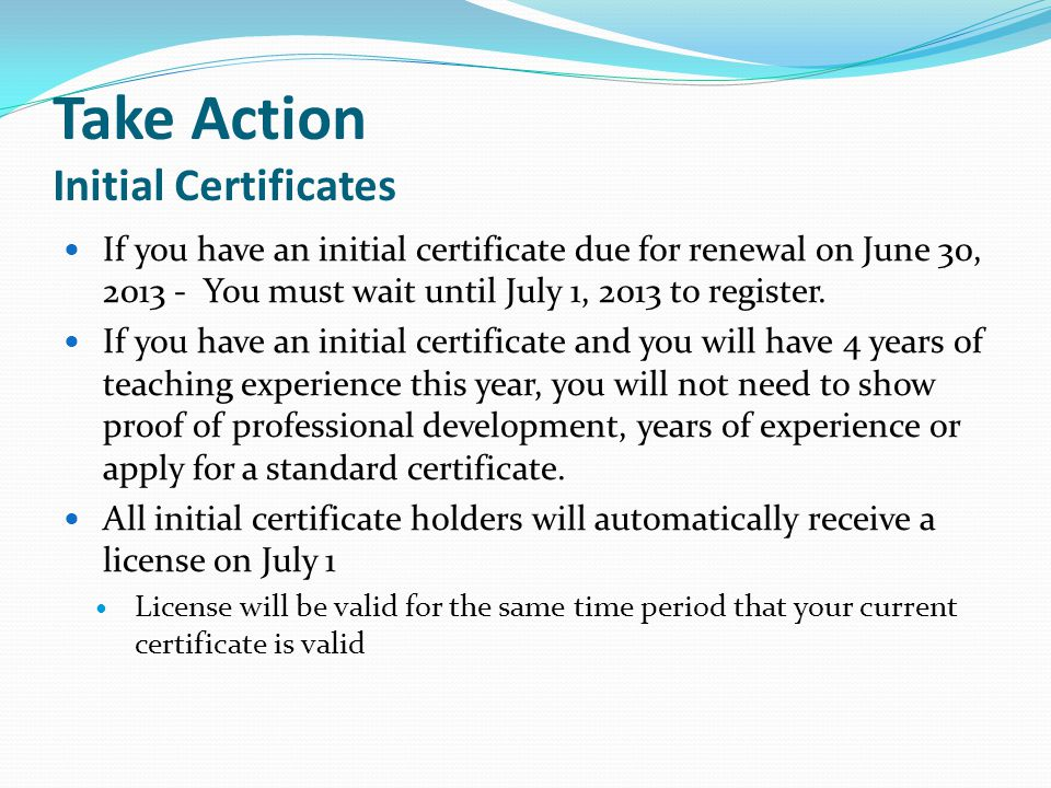 Take Action Initial Certificates If you have an initial certificate due for renewal on June 30, 2013 - You must wait until July 1, 2013 to register.