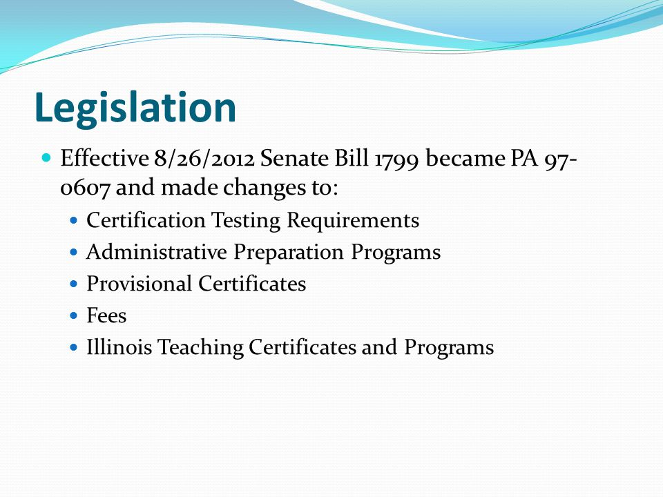 Legislation Effective 8/26/2012 Senate Bill 1799 became PA 97- 0607 and made changes to: Certification Testing Requirements Administrative Preparation Programs Provisional Certificates Fees Illinois Teaching Certificates and Programs