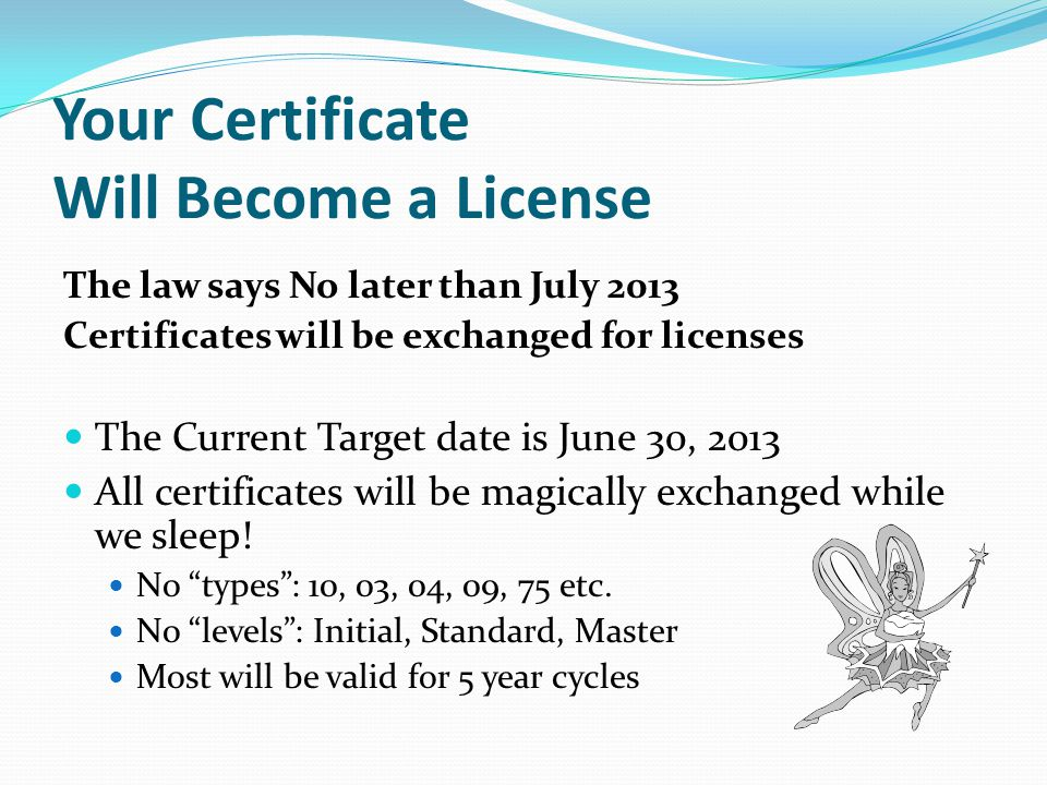 Your Certificate Will Become a License The law says No later than July 2013 Certificates will be exchanged for licenses The Current Target date is June 30, 2013 All certificates will be magically exchanged while we sleep.