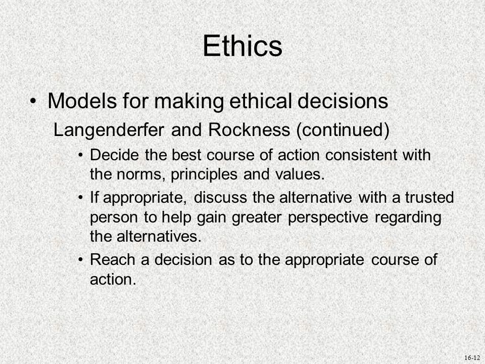 16-12 Ethics Models for making ethical decisions Langenderfer and Rockness (continued) Decide the best course of action consistent with the norms, principles and values.
