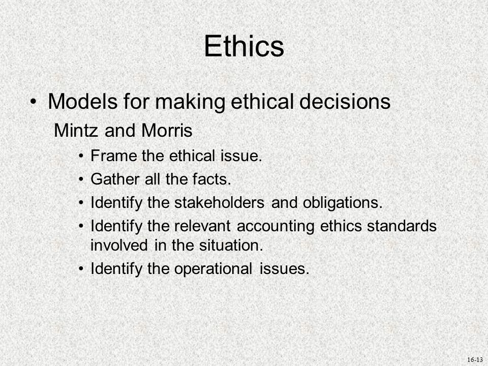 16-13 Ethics Models for making ethical decisions Mintz and Morris Frame the ethical issue.