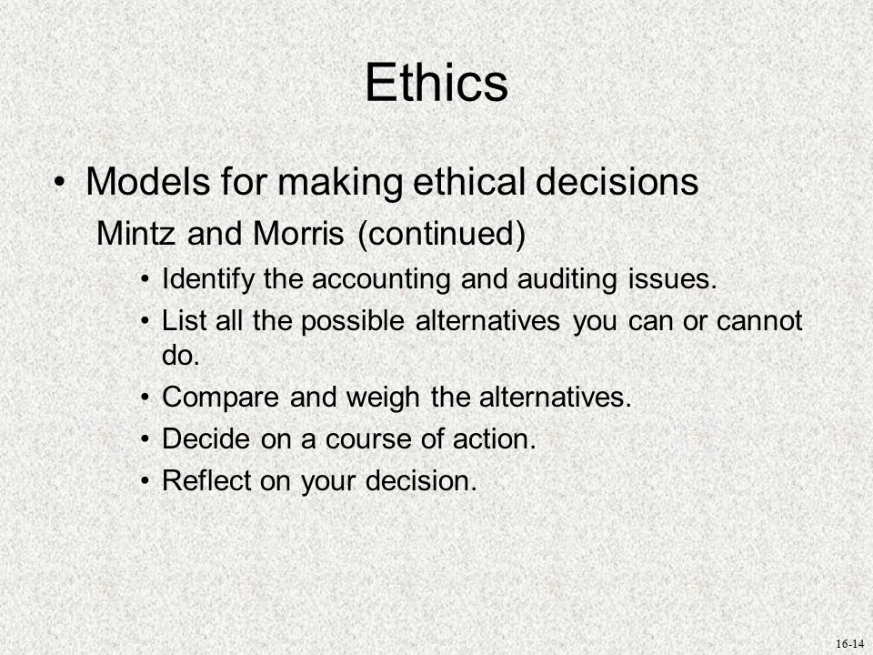 16-14 Ethics Models for making ethical decisions Mintz and Morris (continued) Identify the accounting and auditing issues.