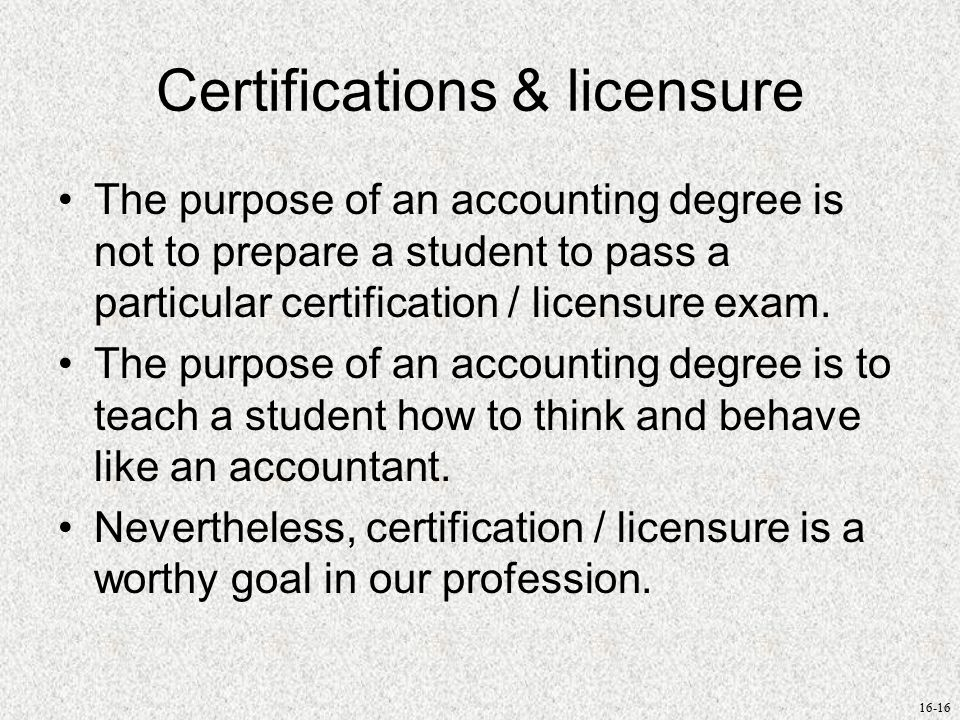 16-16 Certifications & licensure The purpose of an accounting degree is not to prepare a student to pass a particular certification / licensure exam.