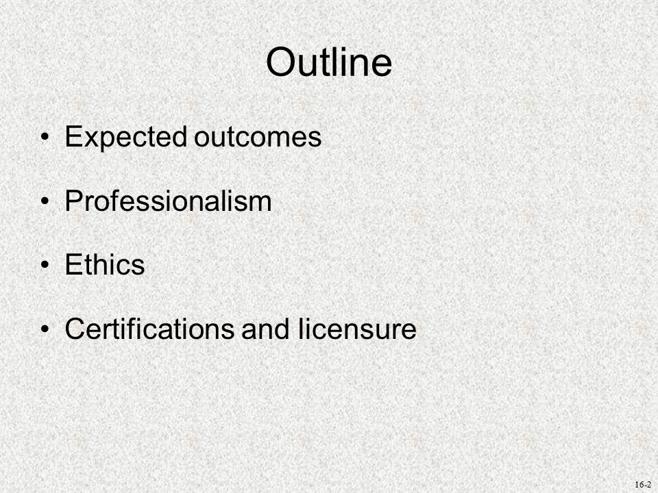16-2 Outline Expected outcomes Professionalism Ethics Certifications and licensure