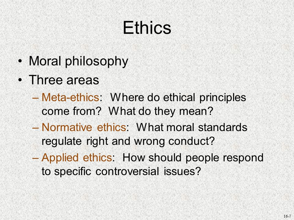 16-7 Ethics Moral philosophy Three areas –Meta-ethics: Where do ethical principles come from.