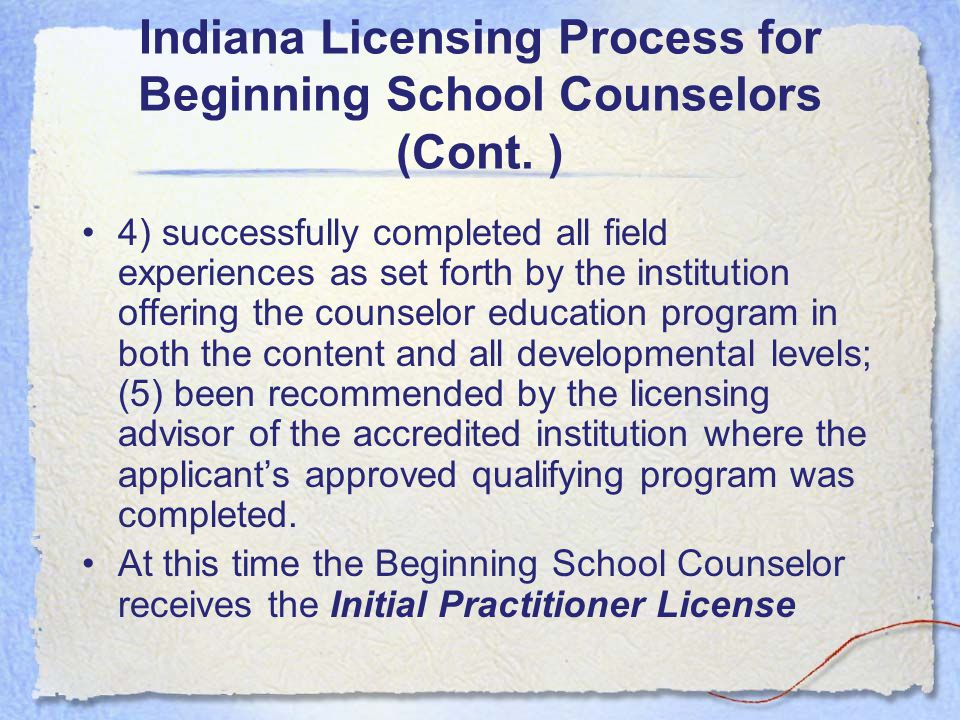 Indiana Licensing Process for Beginning School Counselors Pursuant to Indiana Code 515 IAC 8-1-45 the beginning School Counselor must have: –( 1) successfully met the standards for the school service professional and the specialty standards for school counseling adopted by the board as set forth in 515 IAC 11 [sic.]; –(2) successfully met all developmental standards adopted by the board as set forth in 515 IAC 11 [sic.]; –(3) obtained a master's degree in school counseling or related field or, if already degreed, completed additional course work in a school counseling program from an institution of higher education that is approved by the board to offer such a degree;