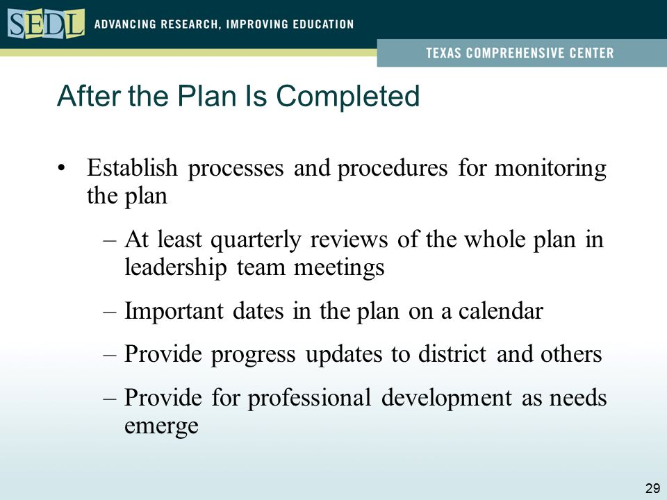 After the Plan Is Completed Ensure alignment of district and school plans –Mutually supportive –School representation on district leadership team –District representation on campus leadership teams 28