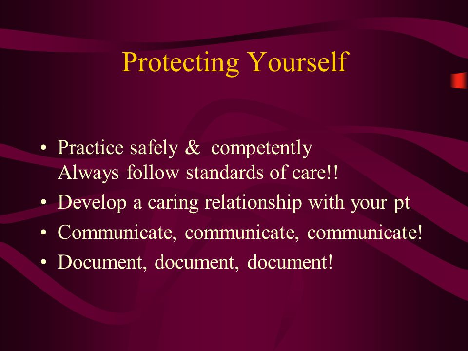 Protecting Yourself Practice safely & competently Always follow standards of care!! Develop a caring relationship with your pt Communicate, communicat