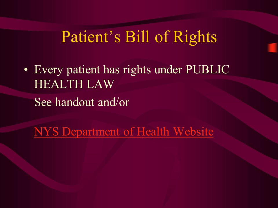 Patient's Bill of Rights Every patient has rights under PUBLIC HEALTH LAW See handout and/or NYS Department of Health Website NYS Department of Health