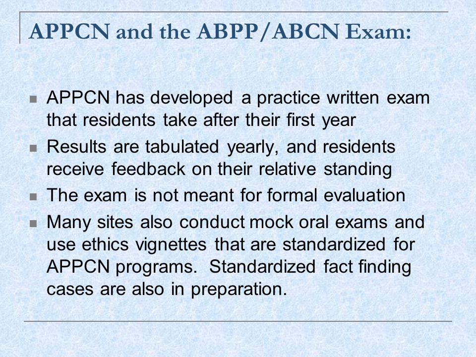 APPCN and the ABPP/ABCN Exam: APPCN has developed a practice written exam that residents take after their first year Results are tabulated yearly, and residents receive feedback on their relative standing The exam is not meant for formal evaluation Many sites also conduct mock oral exams and use ethics vignettes that are standardized for APPCN programs.