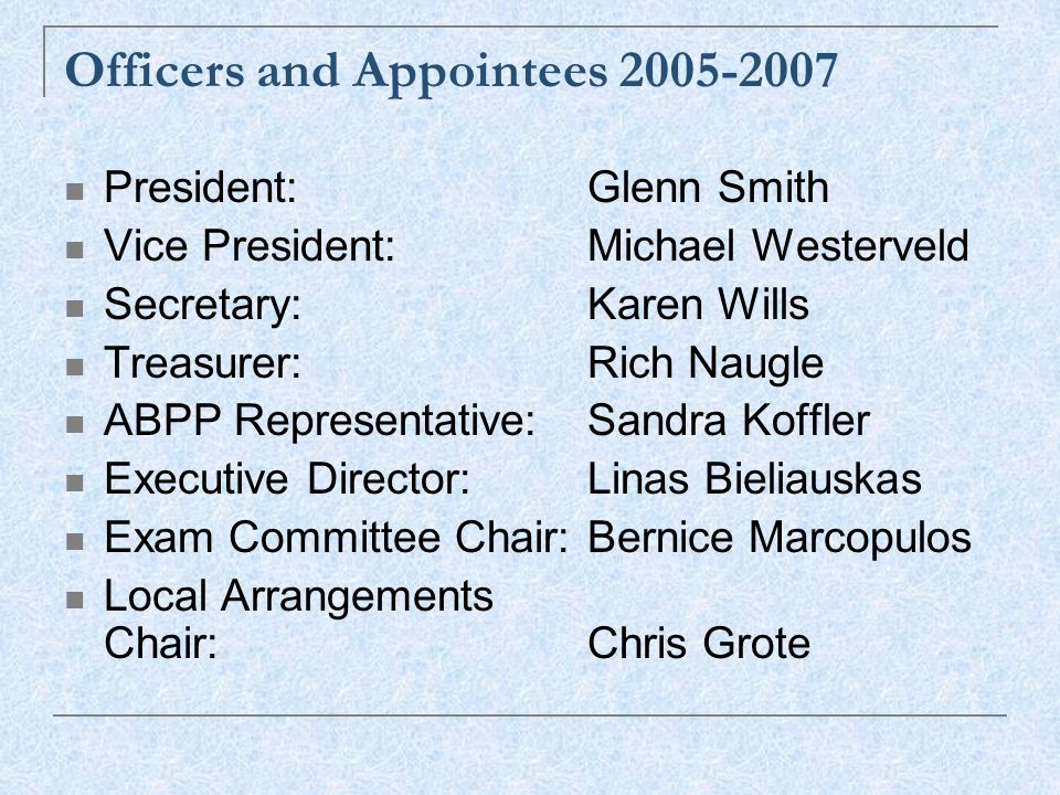 Officers and Appointees 2005-2007 President:Glenn Smith Vice President:Michael Westerveld Secretary:Karen Wills Treasurer:Rich Naugle ABPP Representative:Sandra Koffler Executive Director:Linas Bieliauskas Exam Committee Chair:Bernice Marcopulos Local Arrangements Chair:Chris Grote