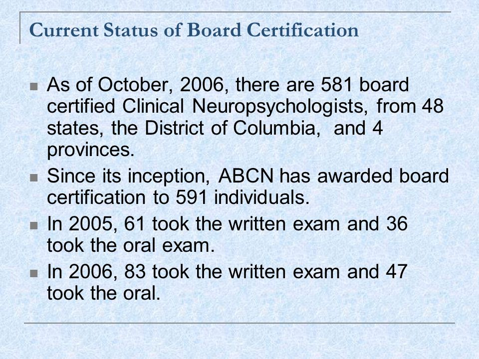 Current Status of Board Certification As of October, 2006, there are 581 board certified Clinical Neuropsychologists, from 48 states, the District of Columbia, and 4 provinces.