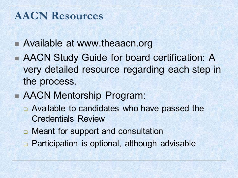 AACN Resources Available at www.theaacn.org AACN Study Guide for board certification: A very detailed resource regarding each step in the process.