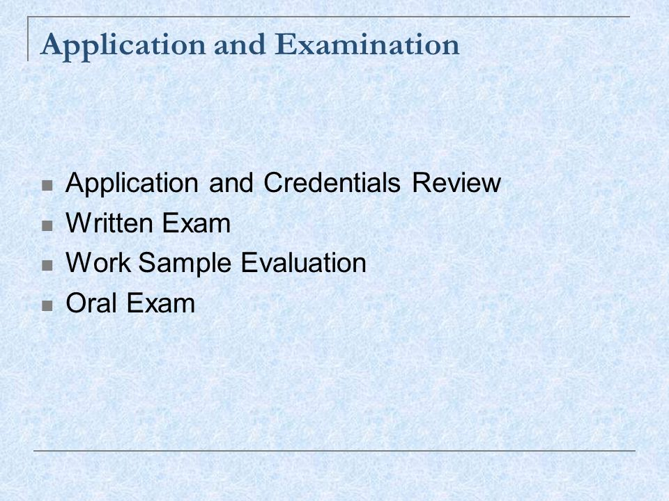 Application and Examination Application and Credentials Review Written Exam Work Sample Evaluation Oral Exam