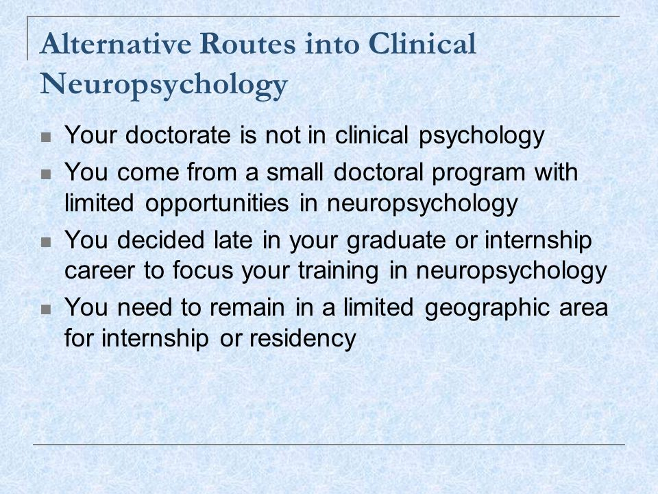 Alternative Routes into Clinical Neuropsychology Your doctorate is not in clinical psychology You come from a small doctoral program with limited opportunities in neuropsychology You decided late in your graduate or internship career to focus your training in neuropsychology You need to remain in a limited geographic area for internship or residency