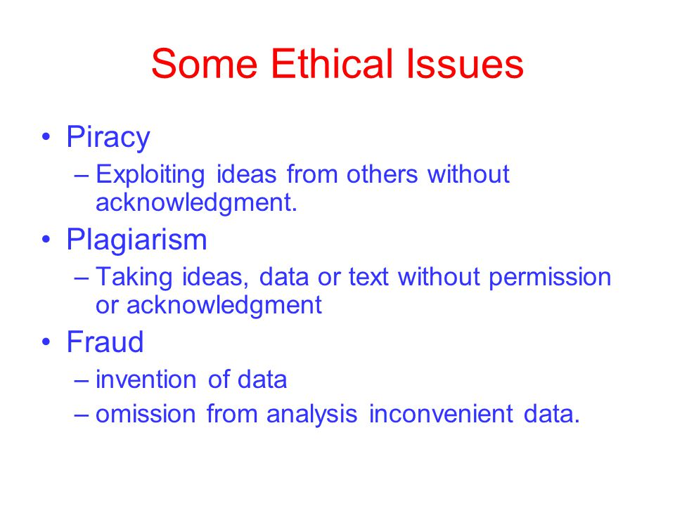 Some Ethical Issues Piracy –Exploiting ideas from others without acknowledgment.