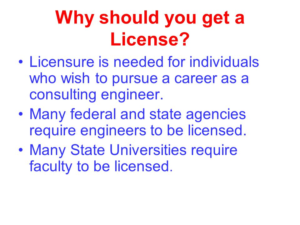 Why should you get a License? Licensure is needed for individuals who wish to pursue a career as a consulting engineer. Many federal and state agencie