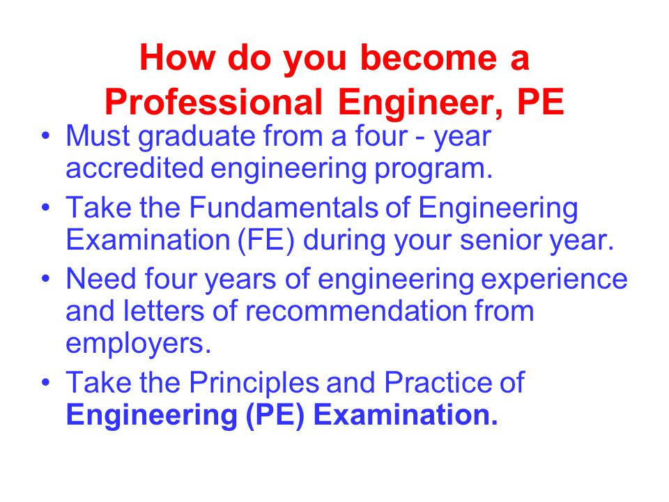 How do you become a Professional Engineer, PE Must graduate from a four - year accredited engineering program.