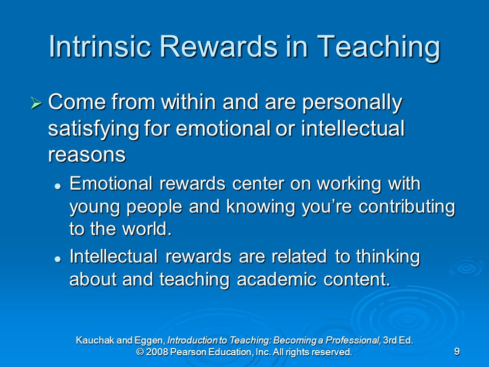 Kauchak and Eggen, Introduction to Teaching: Becoming a Professional, 3rd Ed. © 2008 Pearson Education, Inc. All rights reserved.9 Intrinsic Rewards i