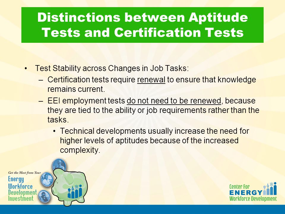 Distinctions between Aptitude Tests and Certification Tests Test Stability across Changes in Job Tasks: –Certification tests require renewal to ensure