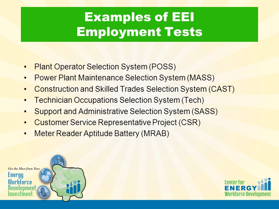 Examples of EEI Employment Tests Plant Operator Selection System (POSS) Power Plant Maintenance Selection System (MASS) Construction and Skilled Trade