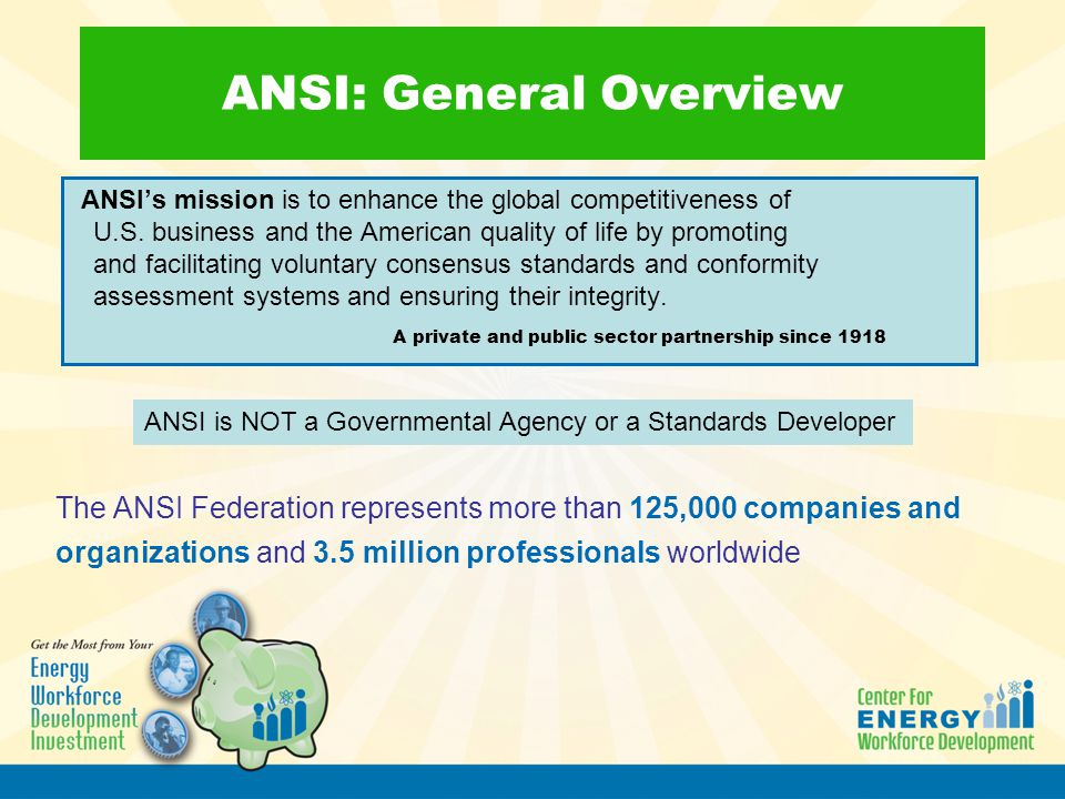 ANSI: General Overview ANSI's mission is to enhance the global competitiveness of U.S. business and the American quality of life by promoting and faci