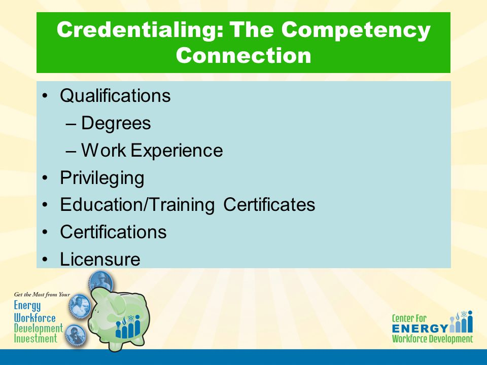 Credentialing: The Competency Connection Qualifications –Degrees –Work Experience Privileging Education/Training Certificates Certifications Licensure