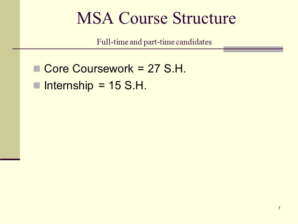 MSA Course Structure Full-time and part-time candidates Core Coursework = 27 S.H. Internship = 15 S.H. 7