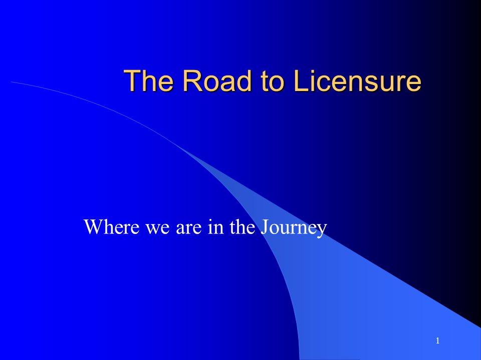 1 The Road to Licensure Where we are in the Journey