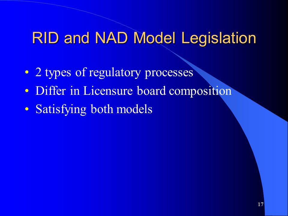 17 RID and NAD Model Legislation 2 types of regulatory processes Differ in Licensure board composition Satisfying both models