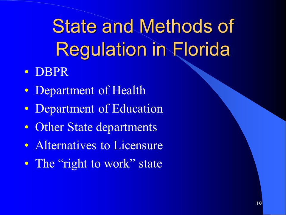 19 State and Methods of Regulation in Florida DBPR Department of Health Department of Education Other State departments Alternatives to Licensure The right to work state