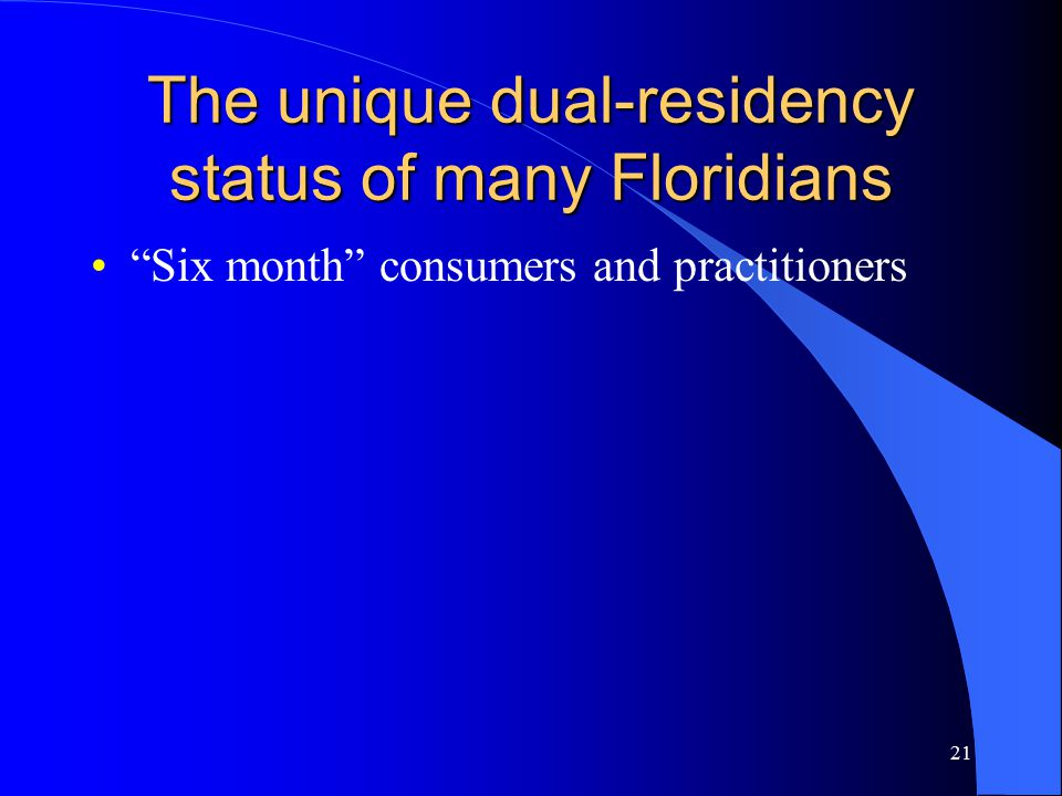 21 The unique dual-residency status of many Floridians Six month consumers and practitioners