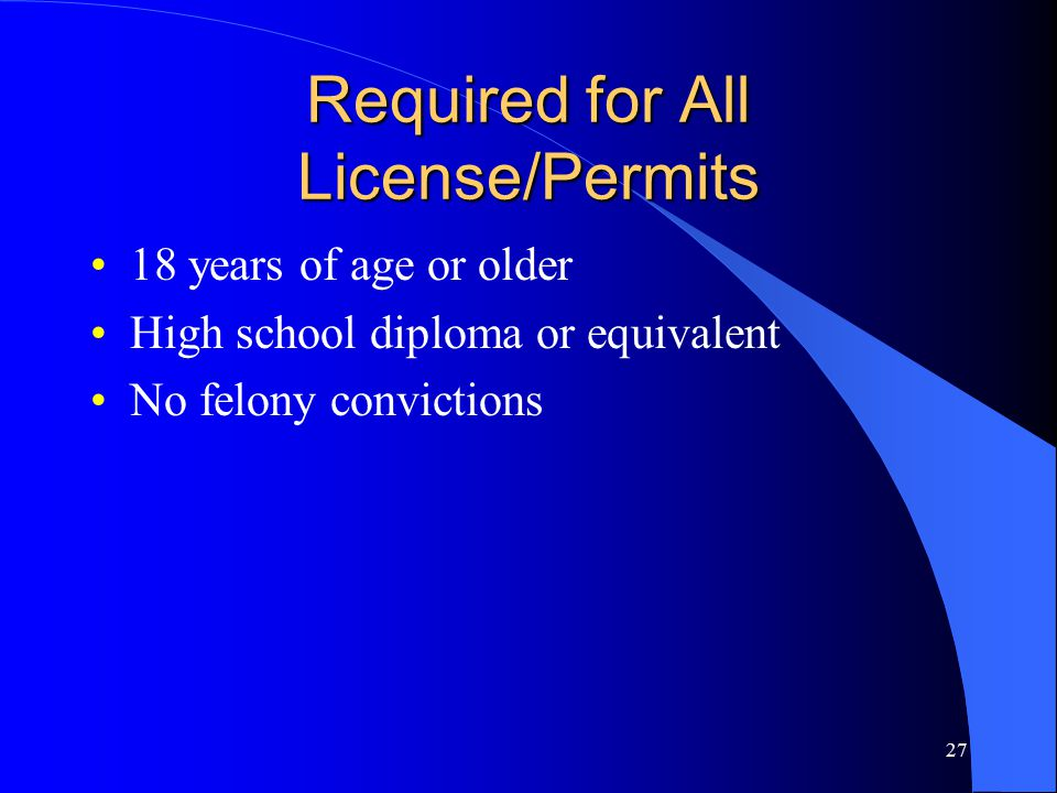 27 Required for All License/Permits 18 years of age or older High school diploma or equivalent No felony convictions