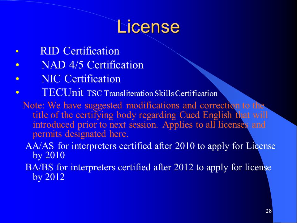 28 License RID Certification NAD 4/5 Certification NIC Certification TECUnit TSC Transliteration Skills Certification Note: We have suggested modifications and correction to the title of the certifying body regarding Cued English that will introduced prior to next session.