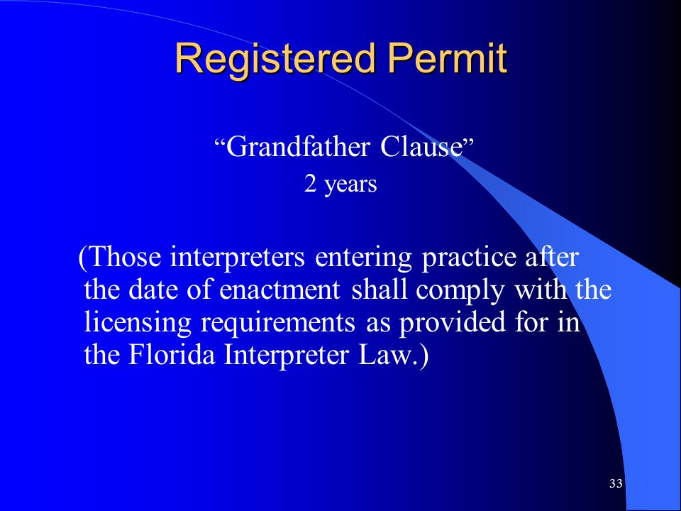 33 Registered Permit Grandfather Clause 2 years (Those interpreters entering practice after the date of enactment shall comply with the licensing requirements as provided for in the Florida Interpreter Law.)