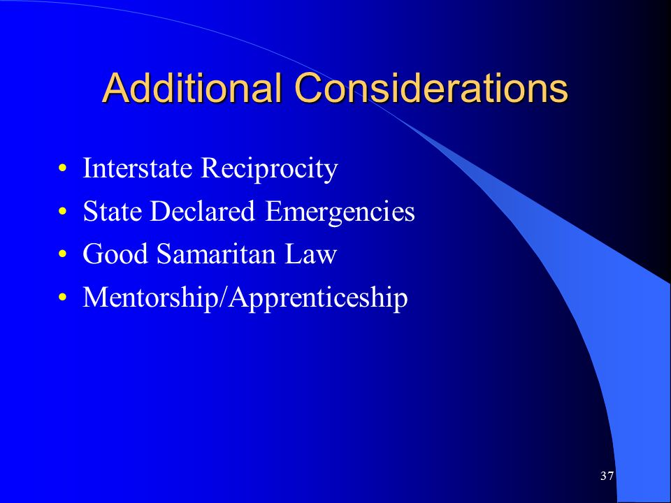 37 Additional Considerations Interstate Reciprocity State Declared Emergencies Good Samaritan Law Mentorship/Apprenticeship