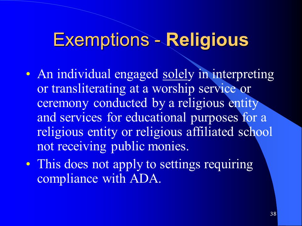 38 Exemptions - Religious An individual engaged solely in interpreting or transliterating at a worship service or ceremony conducted by a religious entity and services for educational purposes for a religious entity or religious affiliated school not receiving public monies.
