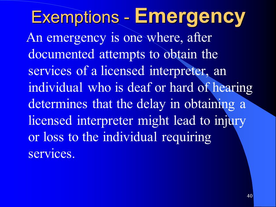 40 Exemptions - Emergency An emergency is one where, after documented attempts to obtain the services of a licensed interpreter, an individual who is deaf or hard of hearing determines that the delay in obtaining a licensed interpreter might lead to injury or loss to the individual requiring services.