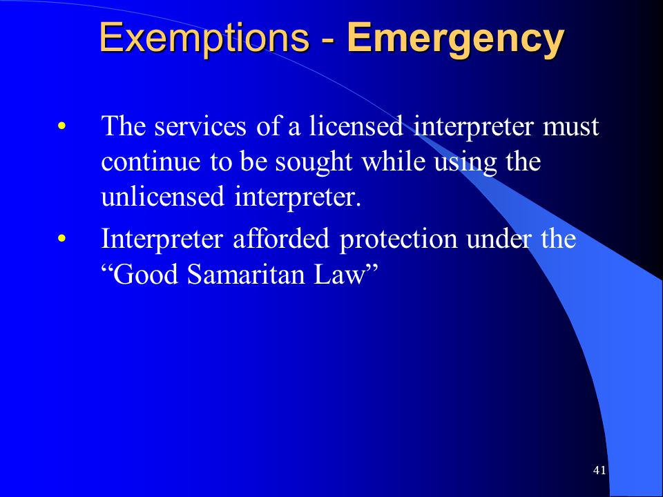 41 Exemptions - Emergency The services of a licensed interpreter must continue to be sought while using the unlicensed interpreter.