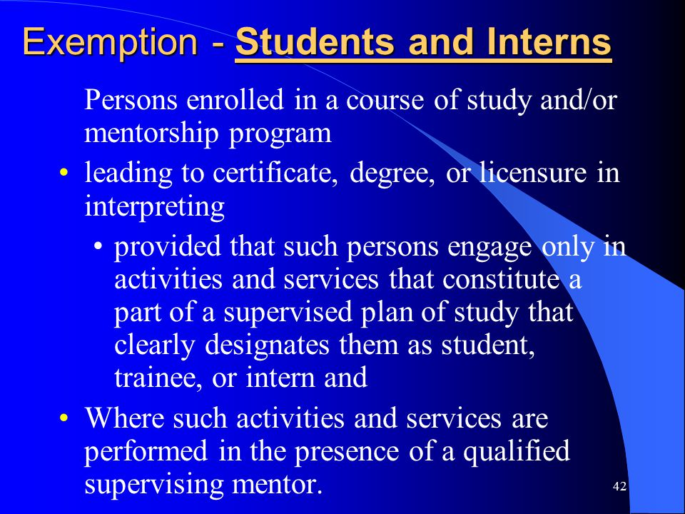 42 Exemption - Students and Interns Persons enrolled in a course of study and/or mentorship program leading to certificate, degree, or licensure in interpreting provided that such persons engage only in activities and services that constitute a part of a supervised plan of study that clearly designates them as student, trainee, or intern and Where such activities and services are performed in the presence of a qualified supervising mentor.