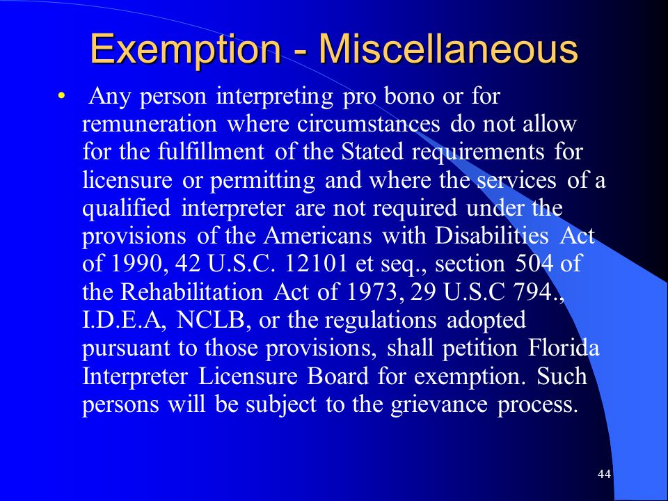 44 Exemption - Miscellaneous Any person interpreting pro bono or for remuneration where circumstances do not allow for the fulfillment of the Stated requirements for licensure or permitting and where the services of a qualified interpreter are not required under the provisions of the Americans with Disabilities Act of 1990, 42 U.S.C.