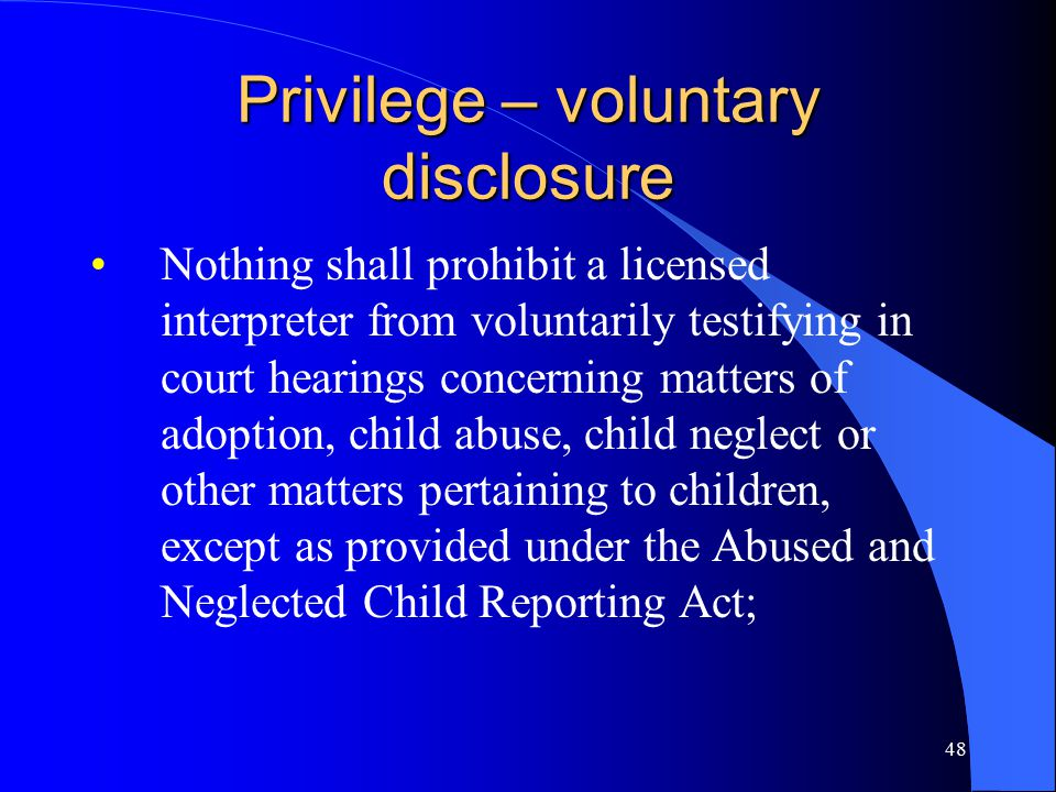 48 Privilege – voluntary disclosure Nothing shall prohibit a licensed interpreter from voluntarily testifying in court hearings concerning matters of adoption, child abuse, child neglect or other matters pertaining to children, except as provided under the Abused and Neglected Child Reporting Act;