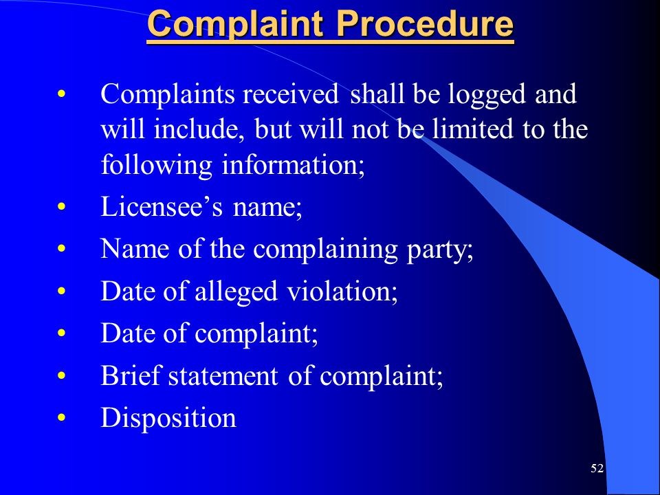 52 Complaint Procedure Complaints received shall be logged and will include, but will not be limited to the following information; Licensee's name; Name of the complaining party; Date of alleged violation; Date of complaint; Brief statement of complaint; Disposition
