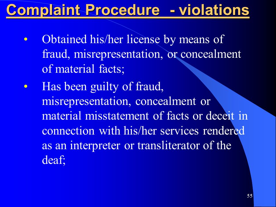 55 Complaint Procedure - violations Obtained his/her license by means of fraud, misrepresentation, or concealment of material facts; Has been guilty of fraud, misrepresentation, concealment or material misstatement of facts or deceit in connection with his/her services rendered as an interpreter or transliterator of the deaf;