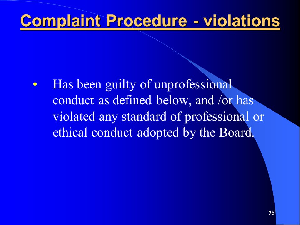 56 Complaint Procedure - violations Has been guilty of unprofessional conduct as defined below, and /or has violated any standard of professional or ethical conduct adopted by the Board.