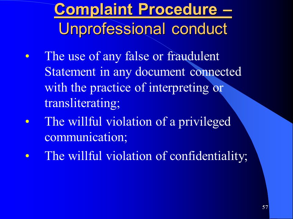 57 Complaint Procedure – Unprofessional conduct The use of any false or fraudulent Statement in any document connected with the practice of interpreting or transliterating; The willful violation of a privileged communication; The willful violation of confidentiality;