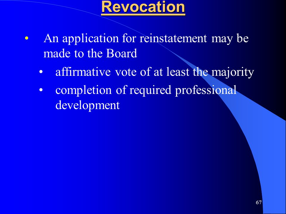 67Revocation An application for reinstatement may be made to the Board affirmative vote of at least the majority completion of required professional d