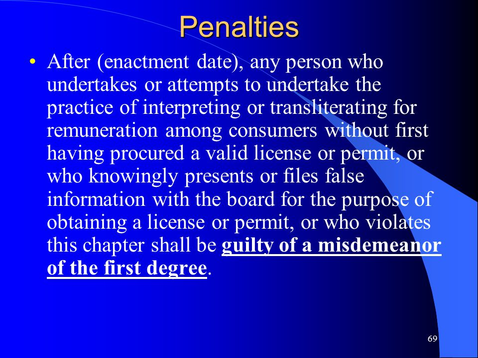 69Penalties After (enactment date), any person who undertakes or attempts to undertake the practice of interpreting or transliterating for remuneration among consumers without first having procured a valid license or permit, or who knowingly presents or files false information with the board for the purpose of obtaining a license or permit, or who violates this chapter shall be guilty of a misdemeanor of the first degree.